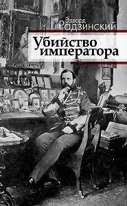 Эдвард Радзинский -Убийство императора. Александр II и тайная Россия