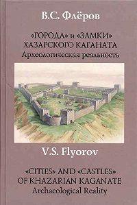 В. С. Флеров -«Города» и «замки» Хазарского каганата. Археологическая реальность
