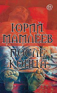 Юрий Витальевич Мамлеев -После конца