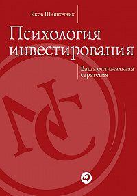 Яков Шляпочник -Психология инвестирования. Ваша оптимальная стратегия