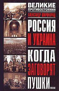 Александр Широкорад -Россия и Украина. Когда заговорят пушки…