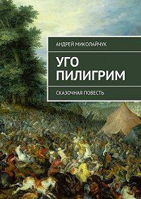 Андрей Миколайчук -Уго Пилигрим. сказочная повесть