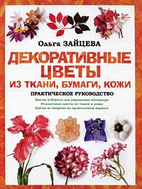 Ольга Зайцева -Декоративные цветы из ткани, бумаги, кожи: Практическое руководство