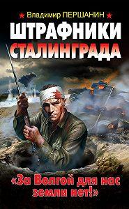 Владимир Першанин -Штрафники Сталинграда. «За Волгой для нас земли нет!»