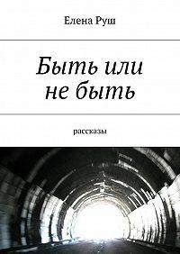 Елена Руш -Быть или небыть. рассказы