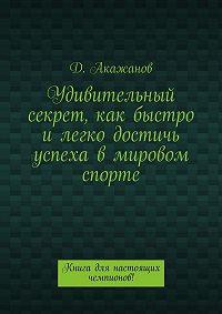 Далель Акажанов -Удивительный секрет, как быстро илегко достичь успеха вмировом спорте. Книга для настоящих чемпионов!