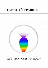 Терентiй Травнiкъ -Цветная музыкадуши. Беседы, встречи, интервью