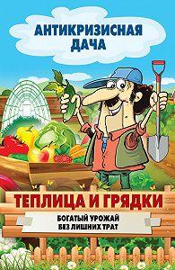 С. П. Кашин -Теплица и грядки. Богатый урожай без лишних трат