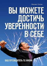 Михаил Титов -Вы можете достичь уверенности всебе. Ваш путеводитель пожизни