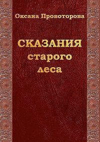 Оксана Провоторова -Сказания староголеса. Сказки для детей иих родителей