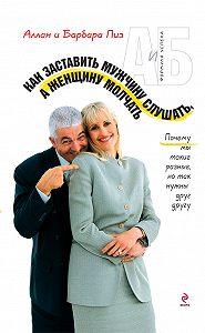 Аллан Пиз, Барбара Пиз - Как заставить мужчину слушать, а женщину молчать. Почему мы такие разные, но так нужны друг другу