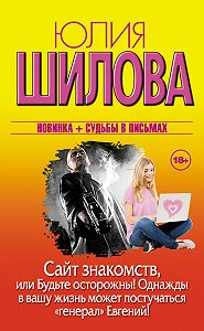 Юлия Шилова -Сайт знакомств, или Будьте осторожны! Однажды в вашу жизнь может постучаться «генерал» Евгений!