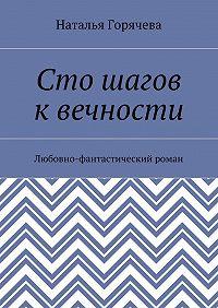 Наталья Горячева -Сто шагов квечности. Любовно-фантастический роман