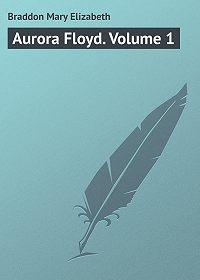 Mary Braddon -Aurora Floyd. Volume 1
