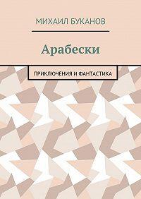 Михаил Буканов -Арабески. Приключения ифантастика