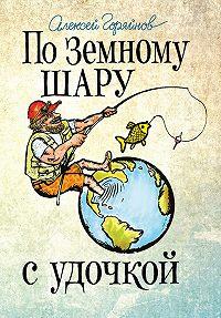Алексей Горяйнов -По земному шару с удочкой