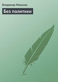 Владимир Маканин -Без политики