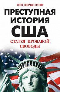 Лев Вершинин - Преступная история США. Статуя кровавой свободы