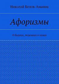 Николай Белов-Аманик -Афоризмы. Обыдлах, подонках ихамах
