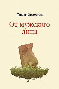 Татьяна Соломатина - От мужского лица (сборник)