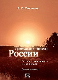 Алексей Соколов -Гражданское общество России. Россия – моя радость и моя печаль (размышления)