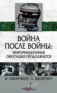 Леонид Шелепин -Война после войны: информационная оккупация продолжается
