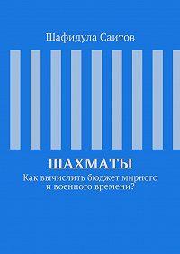Шафидула Саитов - Шахматы. Как вычислить бюджет мирного ивоенного времени?