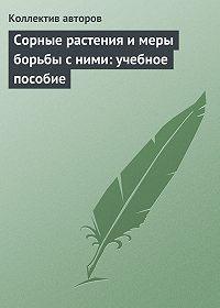 Коллектив Авторов -Сорные растения и меры борьбы с ними: учебное пособие
