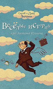 Сергей и Дина Волсини -Веселые истории про Антона Ильича (сборник)