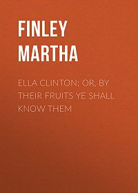 Martha Finley -Ella Clinton; or, By Their Fruits Ye Shall Know Them