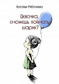 Наталья Рябочкина -Девочка, сможешь поймать шарик?