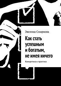 Эвелина Смирнова -Как стать успешным ибогатым, неимея ничего. Конкретика ипрактика