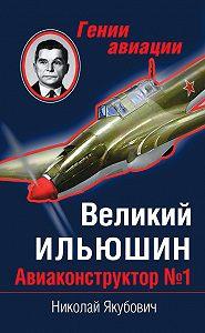 Николай Якубович - Великий Ильюшин. Авиаконструктор №1
