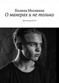 Полина Москвина -О манерах и не только. Для юношей 14+