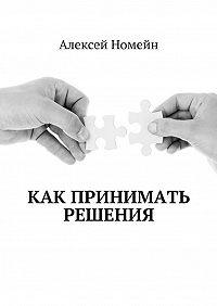 Алексей Номейн -Как принимать решения