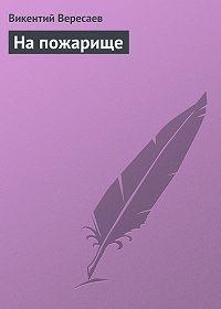 Викентий Вересаев - На пожарище