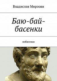 Владислав Мирзоян -Баю-бай-басенки. Побасенки