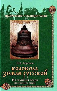 Владислав Андреевич Горохов - Колокола земли Русской. Из глубины веков до наших дней