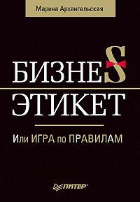 Марина Архангельская -Бизнес-этикет, или Игра по правилам