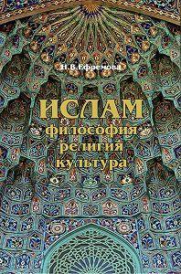 Наталия Ефремова -Ислам. Философия, религия, культура. Часть 1. Теолого-философская мысль
