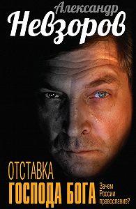 Александр Невзоров -Отставка господа бога. Зачем России православие? (сборник)