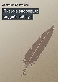 Алевтина Корзунова - Письма здоровья: индийский лук