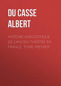 Albert Du Casse -Histoire anecdotique de l'Ancien Théâtre en France, Tome Premier