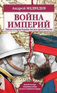 Андрей Медведев -Война империй. Тайная история борьбы Англии против России