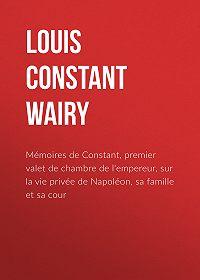 Louis Wairy -Mémoires de Constant, premier valet de chambre de l'empereur, sur la vie privée de Napoléon, sa famille et sa cour