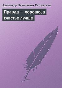 Александр Островский -Правда – хорошо, а счастье лучше