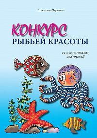 Валентина Черняева -Конкурс рыбьей красоты. Сказки встихах для детей