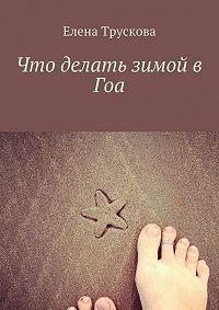 Елена Трускова - Что делать зимой в Гоа