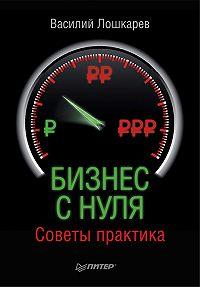 Василий Геннадьевич Лошкарев - Бизнес с нуля. Советы практика