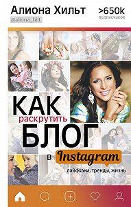 Алиона Хильт -Как раскрутить блог в Instagram: лайфхаки, тренды, жизнь